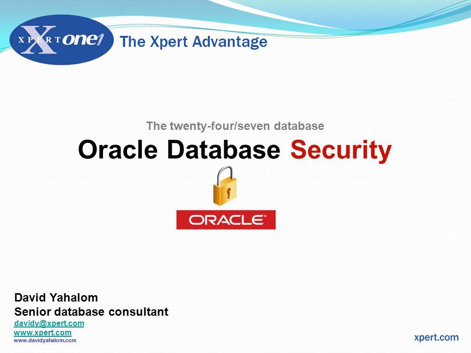 The twenty-four/seven database Oracle Database Security David Yahalom Senior database consultant davidy@xpert.com www.xpert.com www.xpert.com www.davidyahalom.com