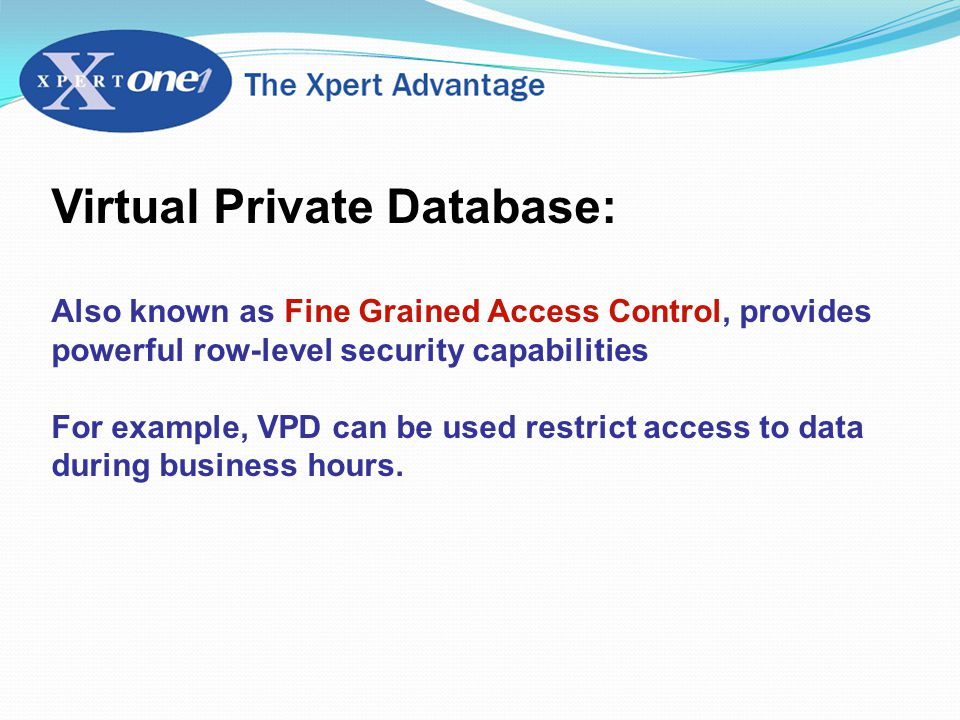 Virtual Private Database: Also known as Fine Grained Access Control, provides powerful row-level security capabilities For example, VPD can be used restrict access to data during business hours.