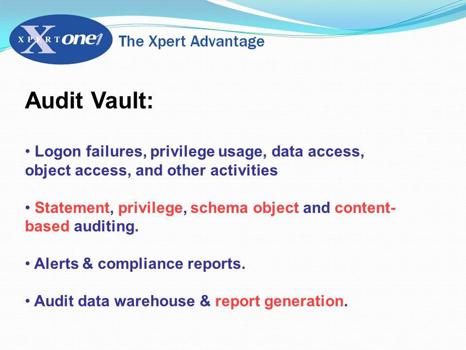 Audit Vault: Logon failures, privilege usage, data access, object access, and other activities Statement, privilege, schema object and content- based auditing.