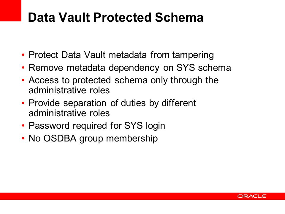 Data Vault Protected Schema Protect Data Vault metadata from tampering Remove metadata dependency on SYS schema Access to protected schema only throug
