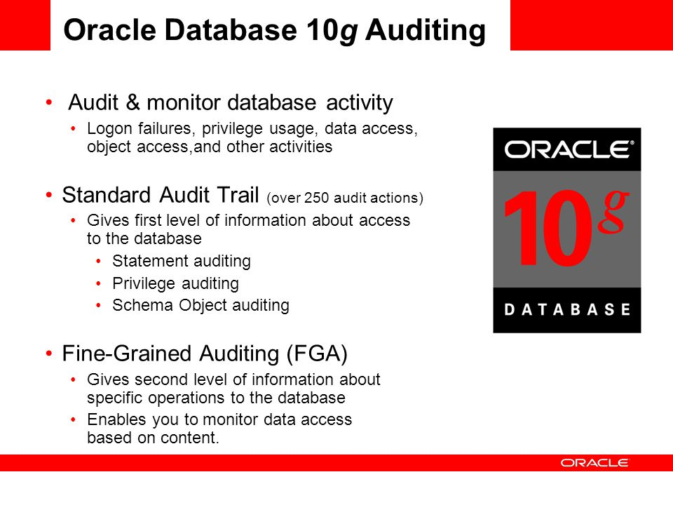 AUDITING Audit & monitor database activity Logon failures, privilege usage, data access, object access,and other activities Standard Audit Trail (over