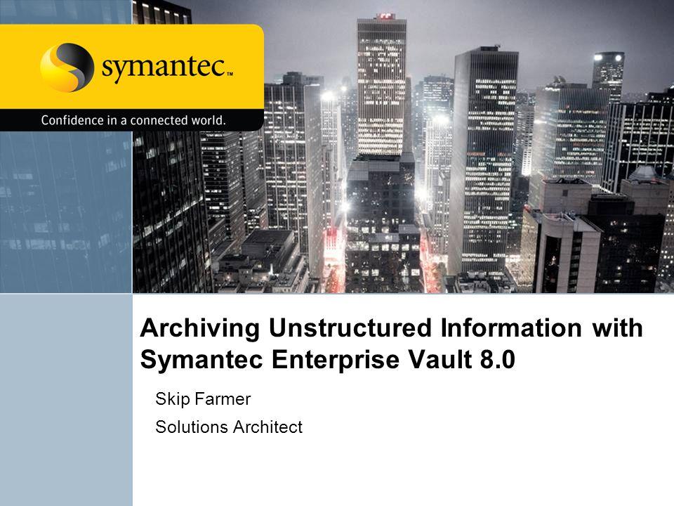 Archiving Unstructured Information with Symantec Enterprise Vault 8.0 Skip Farmer Solutions Architect