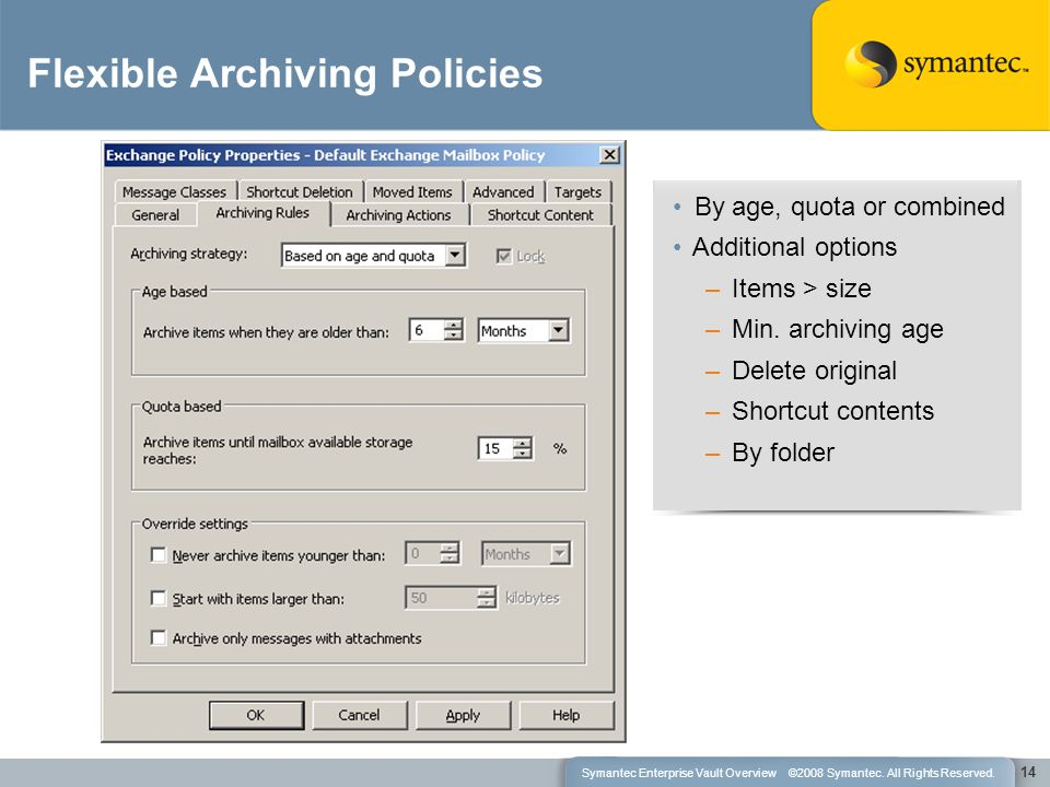 14 Flexible Archiving Policies By age, quota or combined Additional options –Items > size –Min. archiving age –Delete original –Shortcut contents –By