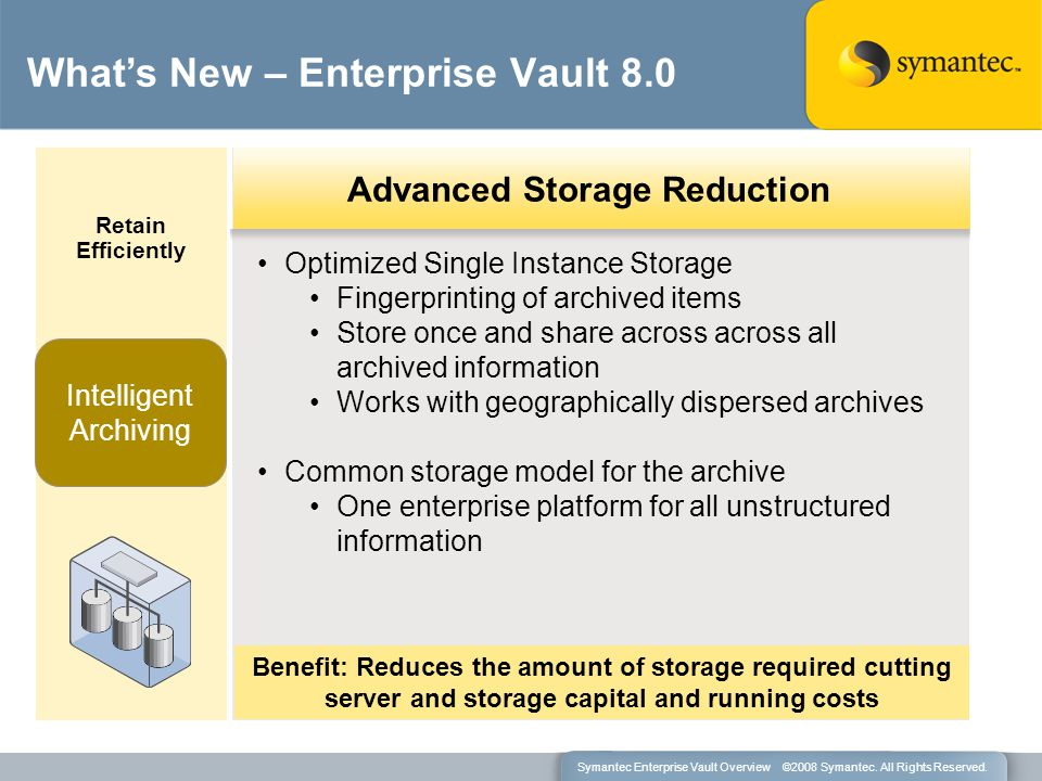 Optimized Single Instance Storage Fingerprinting of archived items Store once and share across across all archived information Works with geographically dispersed archives Common storage model for the archive One enterprise platform for all unstructured information Retain Efficiently Intelligent Archiving Benefit: Reduces the amount of storage required cutting server and storage capital and running costs What's New – Enterprise Vault 8.0 Advanced Storage Reduction Symantec Enterprise Vault Overview ©2008 Symantec.