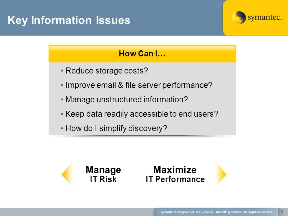 Key Information Issues How Can I… Reduce storage costs? Improve email & file server performance? Manage unstructured information? Keep data readily ac