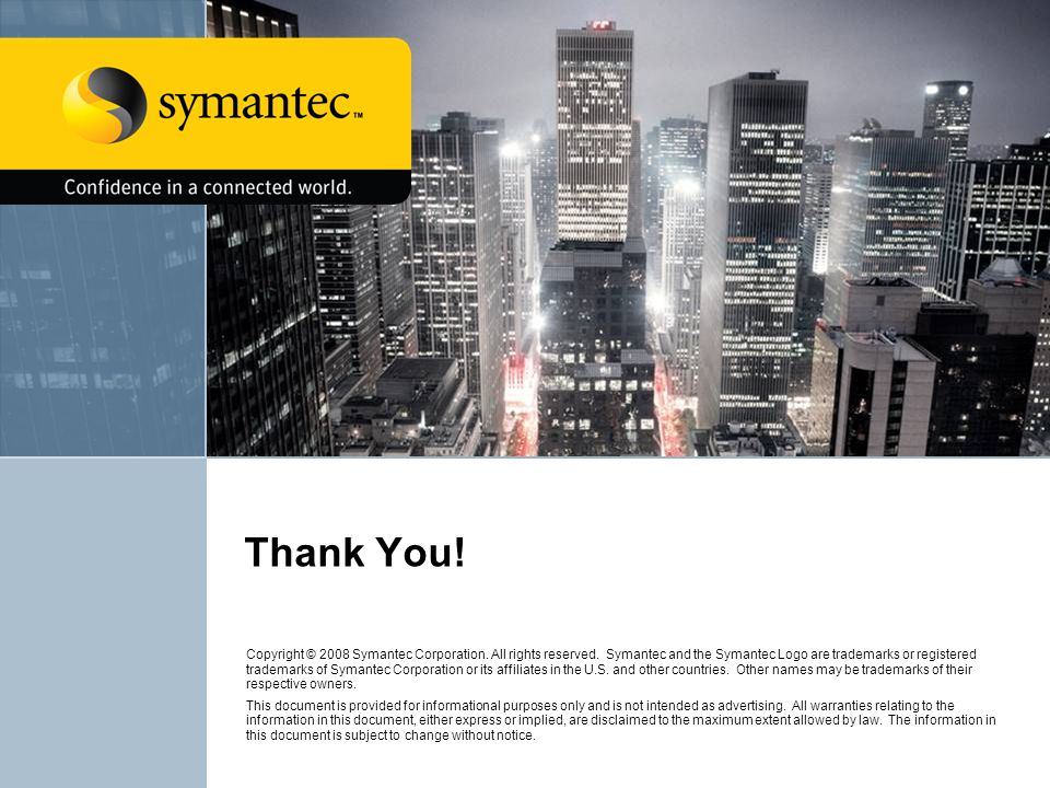 Thank You! Copyright © 2008 Symantec Corporation. All rights reserved. Symantec and the Symantec Logo are trademarks or registered trademarks of Syman