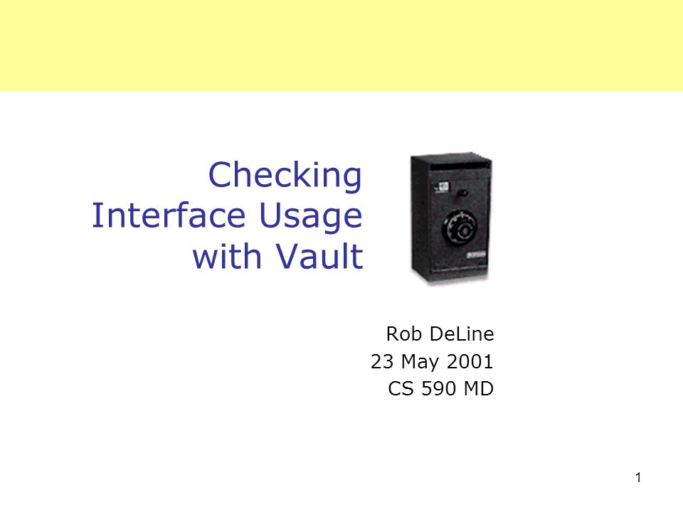 1 Checking Interface Usage with Vault Rob DeLine 23 May 2001 CS 590 MD