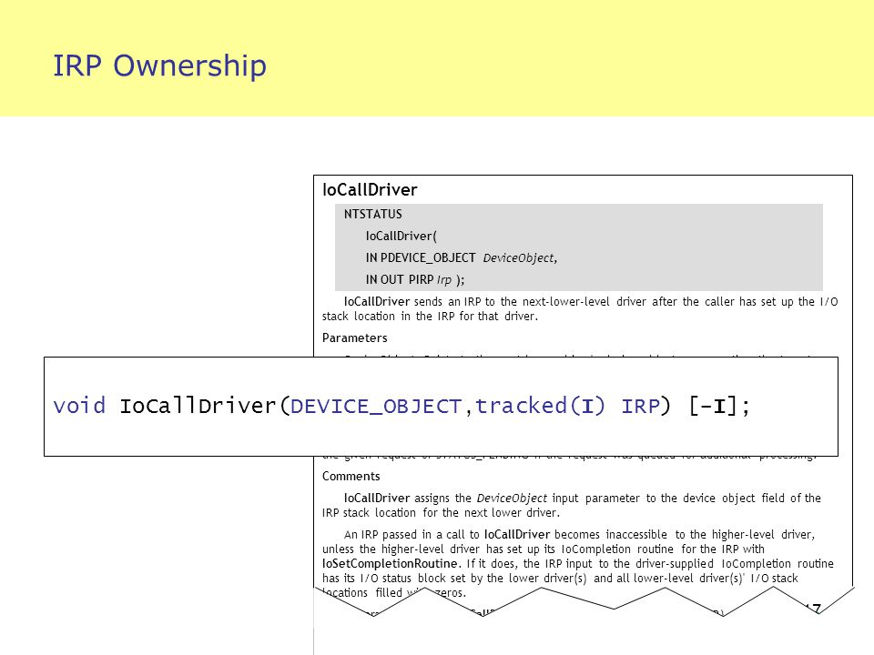 17 IRP Ownership IoCallDriver NTSTATUS IoCallDriver( IN PDEVICE_OBJECT DeviceObject, IN OUT PIRP Irp ); IoCallDriver sends an IRP to the next-lower-level driver after the caller has set up the I/O stack location in the IRP for that driver.