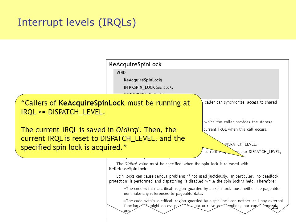 25 Interrupt levels (IRQLs) KeAcquireSpinLock VOID KeAcquireSpinLock( IN PKSPIN_LOCK SpinLock, OUT PKIRQL OldIrql ); KeAcquireSpinLock acquires a spin lock so the caller can synchronize access to shared data in a multiprocessor-safe way by raising IRQL.