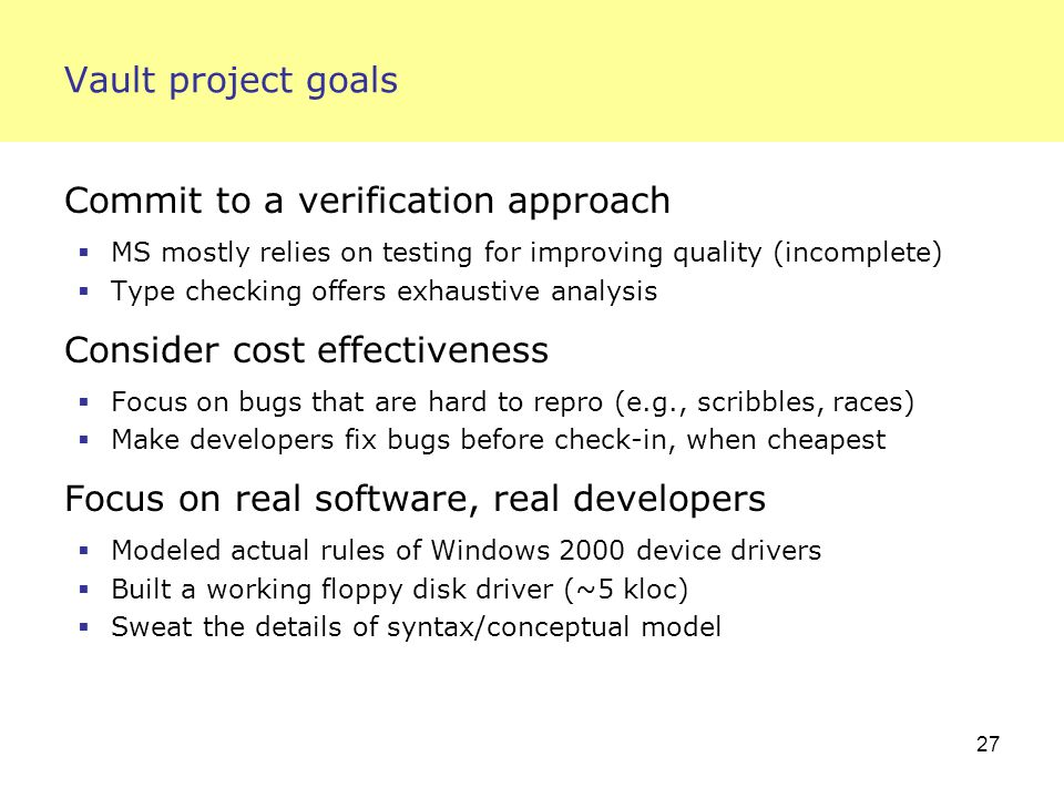 27 Vault project goals Commit to a verification approach  MS mostly relies on testing for improving quality (incomplete)  Type checking offers exhaustive analysis Consider cost effectiveness  Focus on bugs that are hard to repro (e.g., scribbles, races)  Make developers fix bugs before check-in, when cheapest Focus on real software, real developers  Modeled actual rules of Windows 2000 device drivers  Built a working floppy disk driver (~5 kloc)  Sweat the details of syntax/conceptual model
