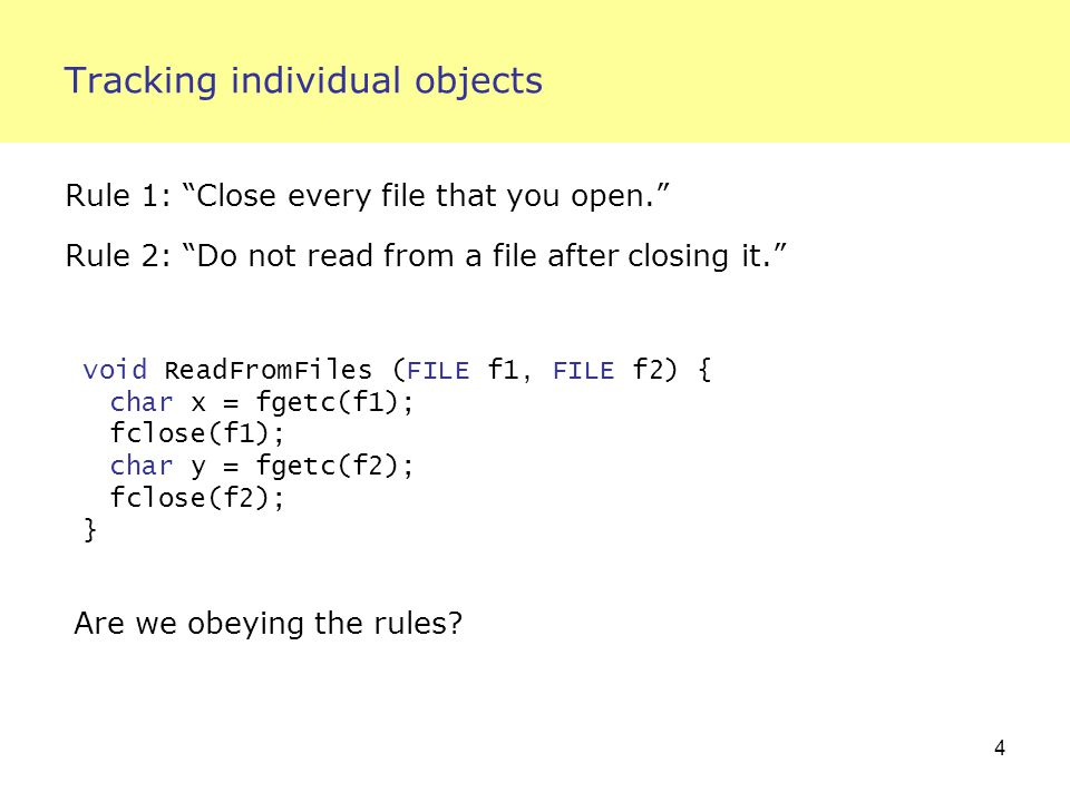 4 Tracking individual objects Rule 1: Close every file that you open. Rule 2: Do not read from a file after closing it. void ReadFromFiles (FILE f1, FILE f2) { char x = fgetc(f1); fclose(f1); char y = fgetc(f2); fclose(f2); } Are we obeying the rules