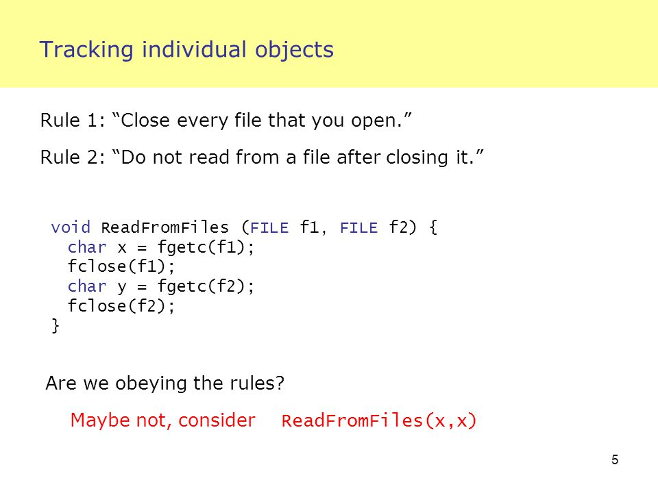 5 Tracking individual objects Rule 1: Close every file that you open. Rule 2: Do not read from a file after closing it. void ReadFromFiles (FILE f1, FILE f2) { char x = fgetc(f1); fclose(f1); char y = fgetc(f2); fclose(f2); } Are we obeying the rules.