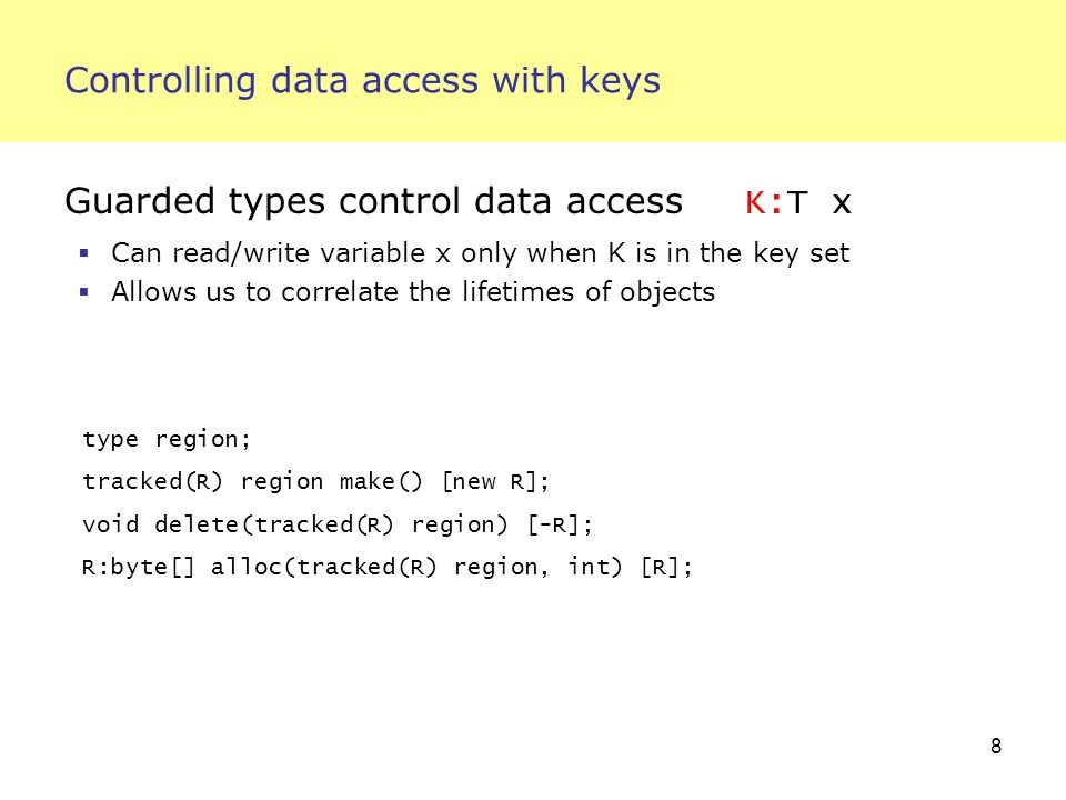 8 Controlling data access with keys Guarded types control data access K:T x  Can read/write variable x only when K is in the key set  Allows us to correlate the lifetimes of objects type region; tracked(R) region make() [new R]; void delete(tracked(R) region) [-R]; R:byte[] alloc(tracked(R) region, int) [R];