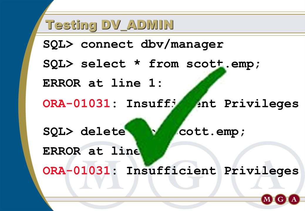 SQL> connect dbv/manager SQL> select * from scott.emp; ERROR at line 1: ORA-01031: Insufficient Privileges SQL> delete from scott.emp; ERROR at line 1