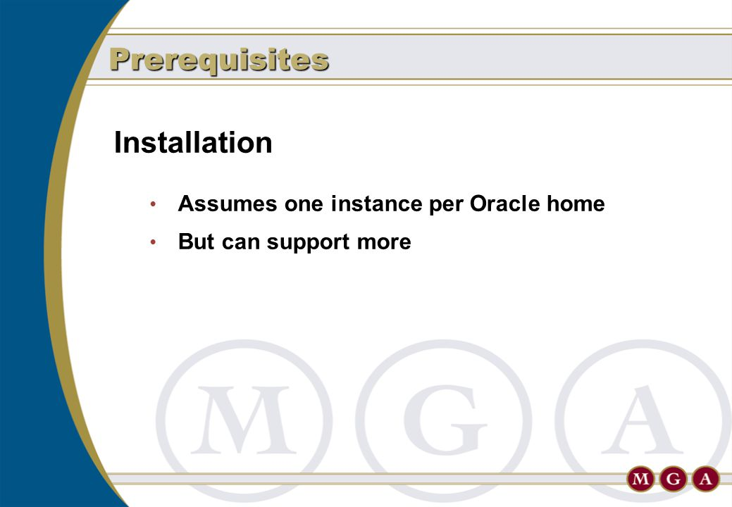 Installation Assumes one instance per Oracle home But can support more Prerequisites