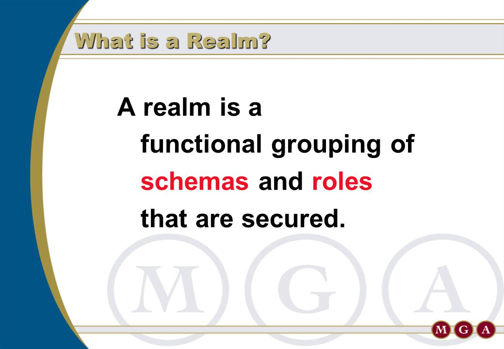 A realm is a functional grouping of schemas and roles that are secured. What is a Realm?