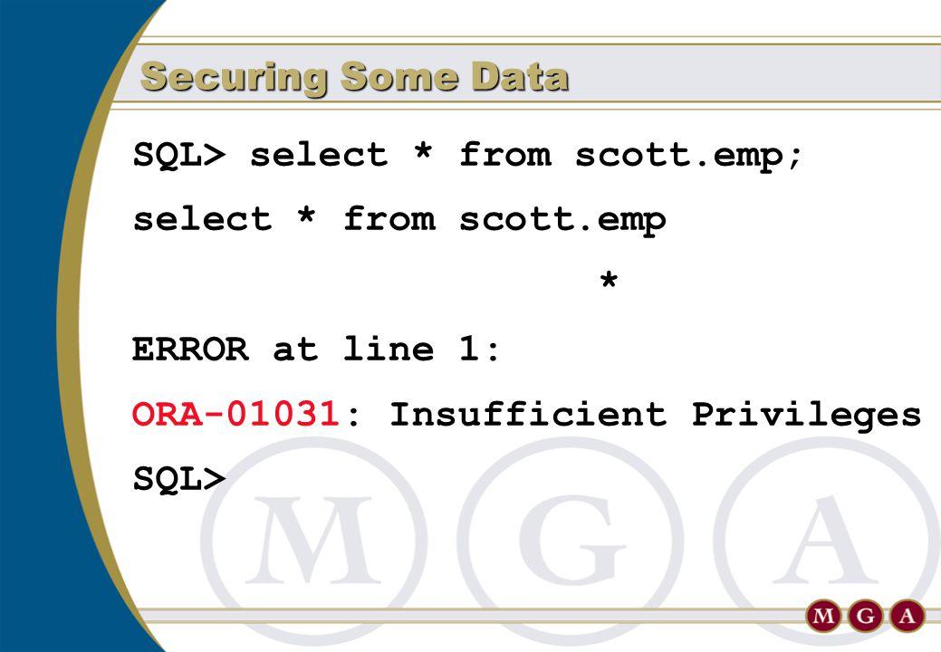 SQL> select * from scott.emp; select * from scott.emp * ERROR at line 1: ORA-01031: Insufficient Privileges SQL> Securing Some Data