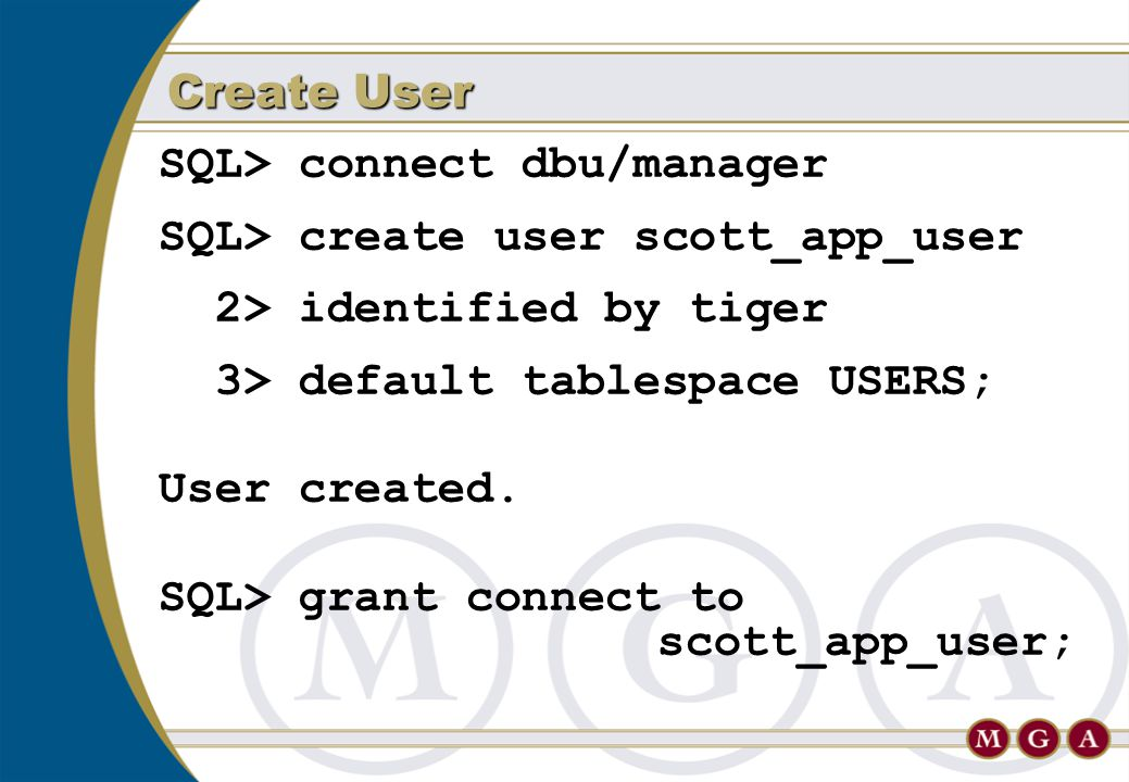 SQL> connect dbu/manager SQL> create user scott_app_user 2> identified by tiger 3> default tablespace USERS; User created. SQL> grant connect to scott
