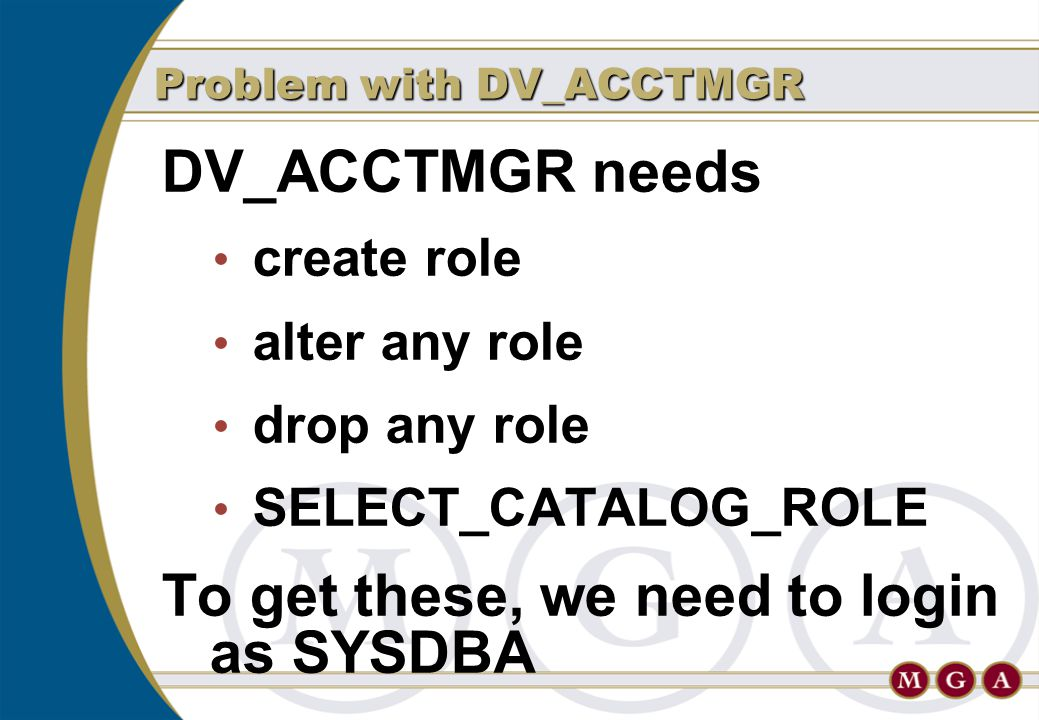 DV_ACCTMGR needs create role alter any role drop any role SELECT_CATALOG_ROLE To get these, we need to login as SYSDBA Problem with DV_ACCTMGR