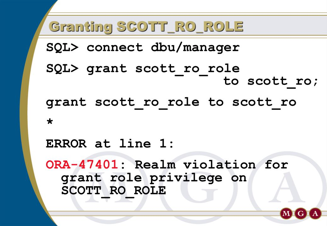 SQL> connect dbu/manager SQL> grant scott_ro_role to scott_ro; grant scott_ro_role to scott_ro * ERROR at line 1: ORA-47401: Realm violation for grant