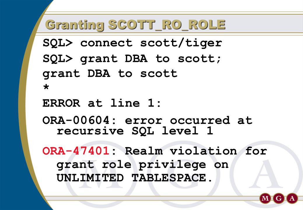 SQL> connect scott/tiger SQL> grant DBA to scott; grant DBA to scott * ERROR at line 1: ORA-00604: error occurred at recursive SQL level 1 ORA-47401: Realm violation for grant role privilege on UNLIMITED TABLESPACE.