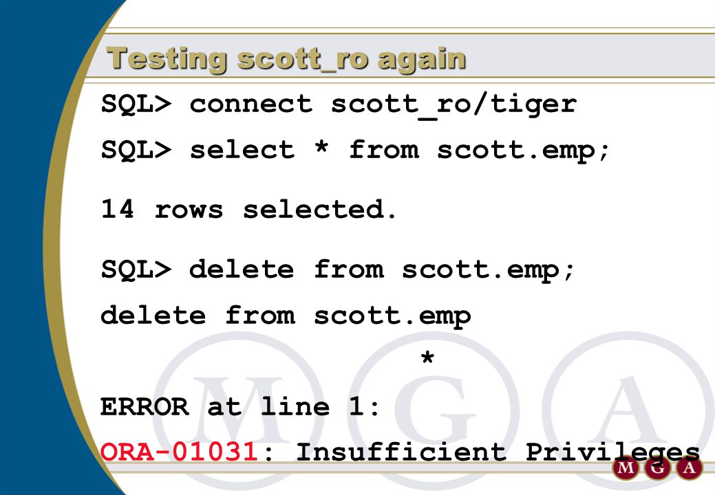 SQL> connect scott_ro/tiger SQL> select * from scott.emp; 14 rows selected. SQL> delete from scott.emp; delete from scott.emp * ERROR at line 1: ORA-0