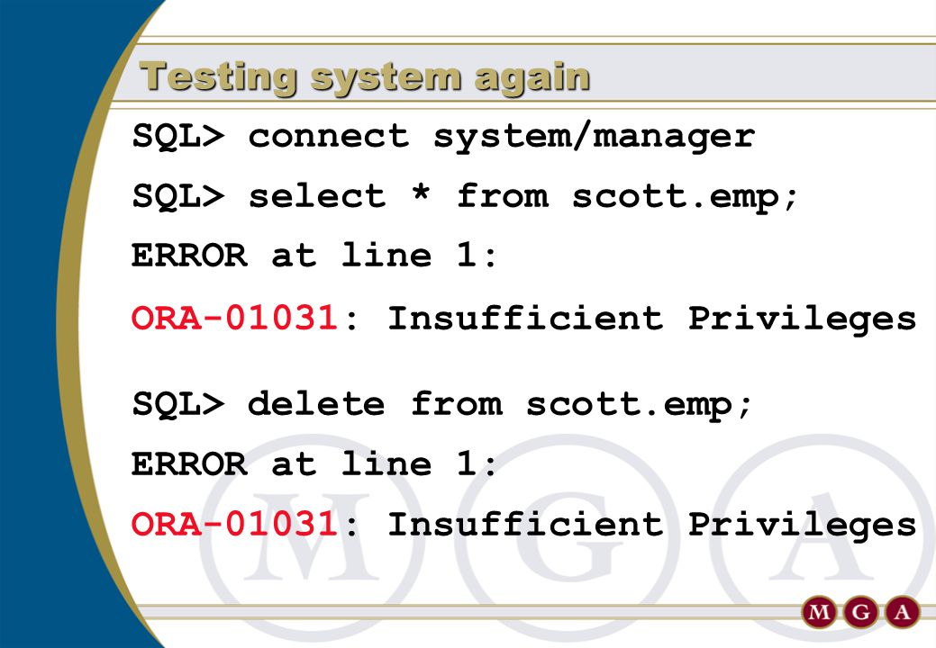 SQL> connect system/manager SQL> select * from scott.emp; ERROR at line 1: ORA-01031: Insufficient Privileges SQL> delete from scott.emp; ERROR at lin