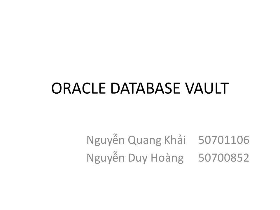ORACLE DATABASE VAULT Nguyễn Quang Khải50701106 Nguyễn Duy Hoàng50700852