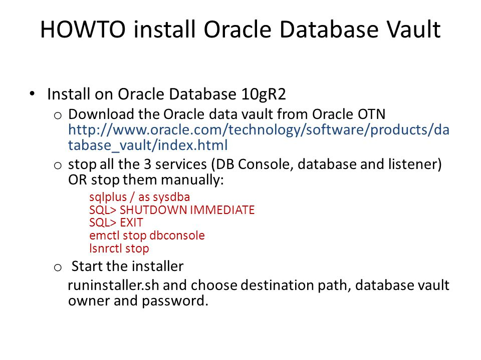 HOWTO install Oracle Database Vault Install on Oracle Database 10gR2 o Download the Oracle data vault from Oracle OTN http://www.oracle.com/technology/software/products/da tabase_vault/index.html o stop all the 3 services (DB Console, database and listener) OR stop them manually: sqlplus / as sysdba SQL> SHUTDOWN IMMEDIATE SQL> EXIT emctl stop dbconsole lsnrctl stop o Start the installer runinstaller.sh and choose destination path, database vault owner and password.