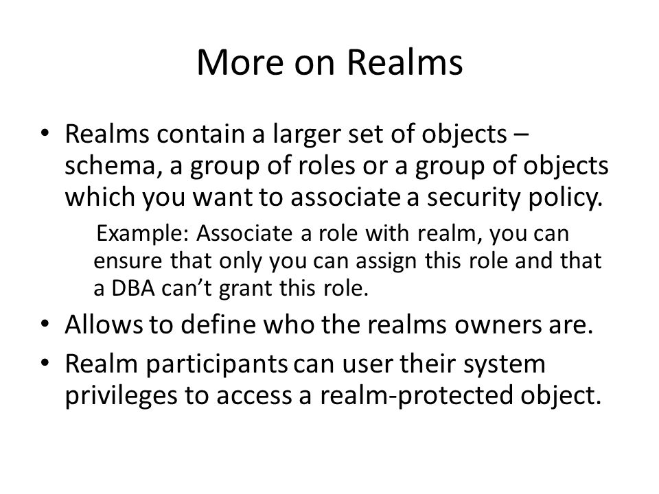 More on Realms Realms contain a larger set of objects – schema, a group of roles or a group of objects which you want to associate a security policy.