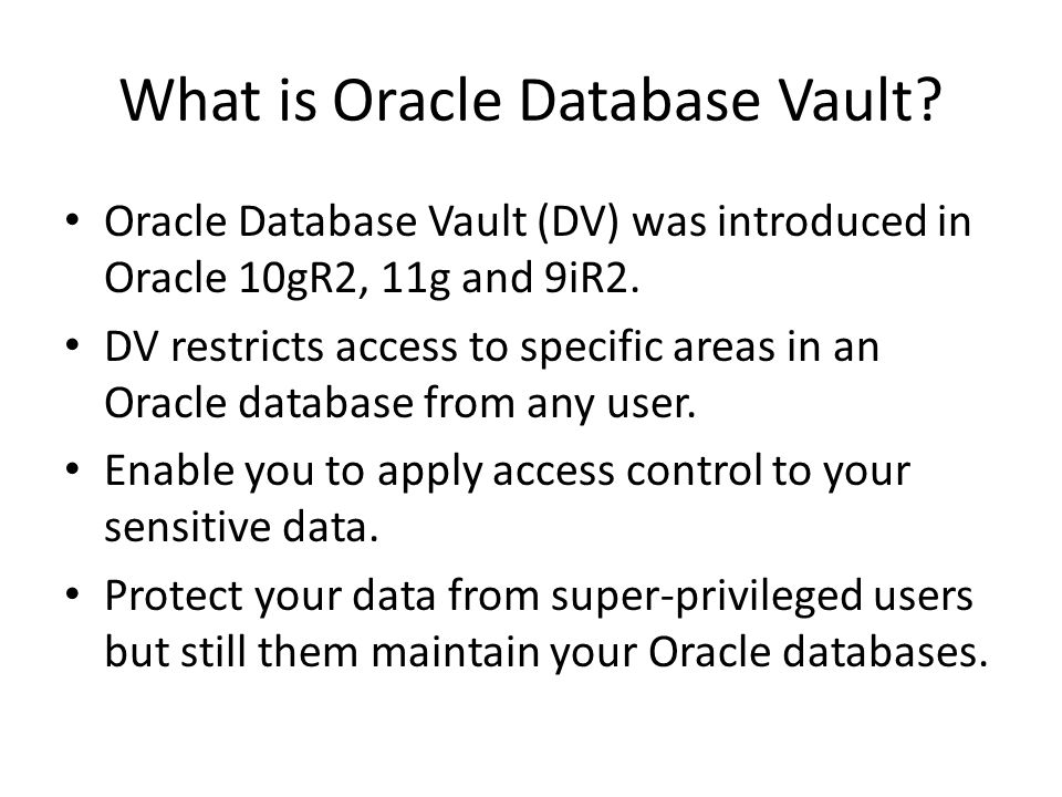 Oracle Database Vault (DV) was introduced in Oracle 10gR2, 11g and 9iR2.