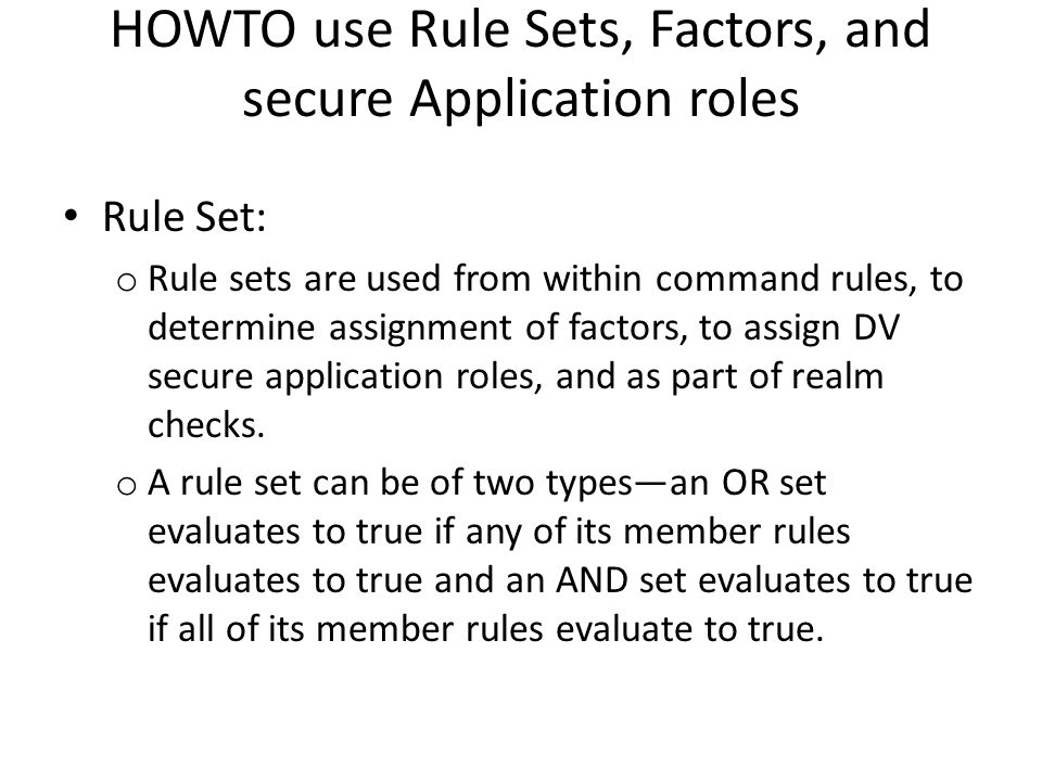 HOWTO use Rule Sets, Factors, and secure Application roles Rule Set: o Rule sets are used from within command rules, to determine assignment of factors, to assign DV secure application roles, and as part of realm checks.