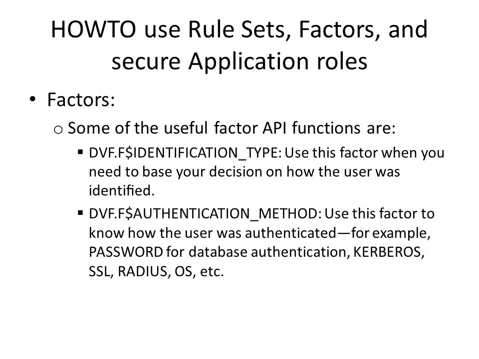 HOWTO use Rule Sets, Factors, and secure Application roles Factors: o Some of the useful factor API functions are:  DVF.F$IDENTIFICATION_TYPE: Use this factor when you need to base your decision on how the user was identified.