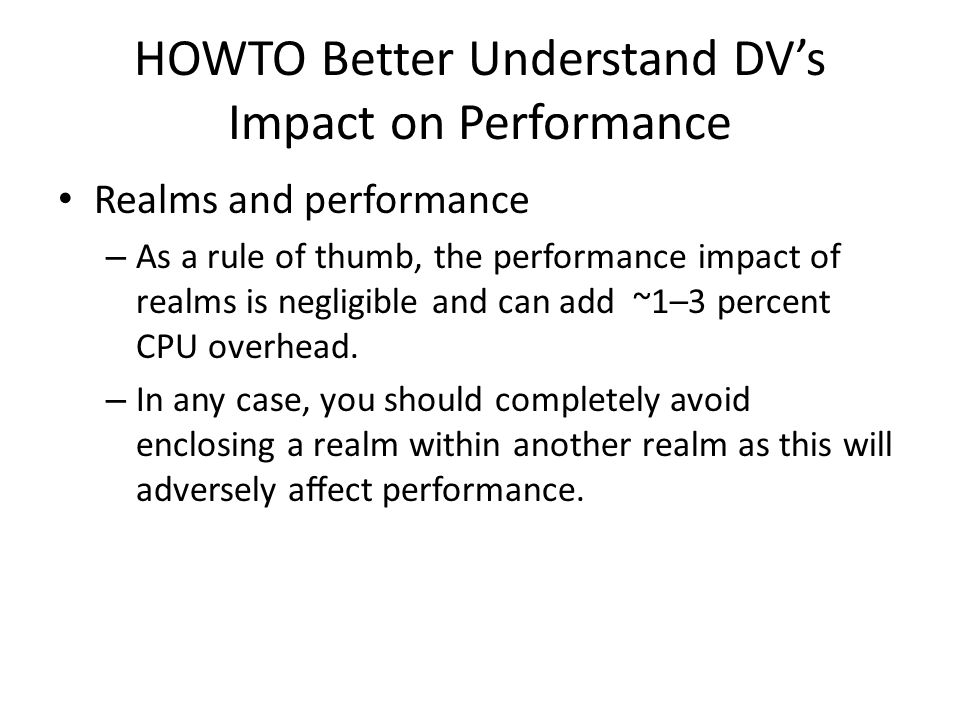 HOWTO Better Understand DV's Impact on Performance Realms and performance – As a rule of thumb, the performance impact of realms is negligible and can add ~1–3 percent CPU overhead.