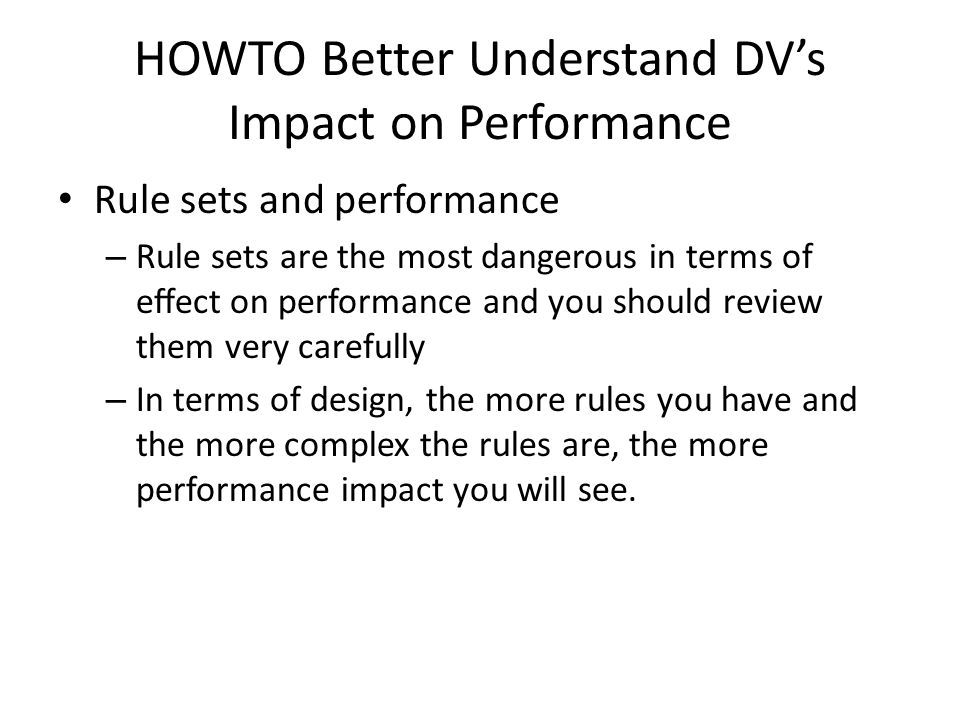 HOWTO Better Understand DV's Impact on Performance Rule sets and performance – Rule sets are the most dangerous in terms of effect on performance and you should review them very carefully – In terms of design, the more rules you have and the more complex the rules are, the more performance impact you will see.