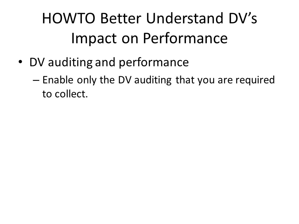 HOWTO Better Understand DV's Impact on Performance DV auditing and performance – Enable only the DV auditing that you are required to collect.