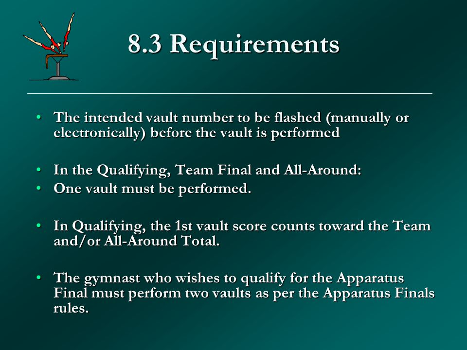 8.3 Requirements The intended vault number to be flashed (manually or electronically) before the vault is performedThe intended vault number to be flashed (manually or electronically) before the vault is performed In the Qualifying, Team Final and All-Around:In the Qualifying, Team Final and All-Around: One vault must be performed.One vault must be performed.