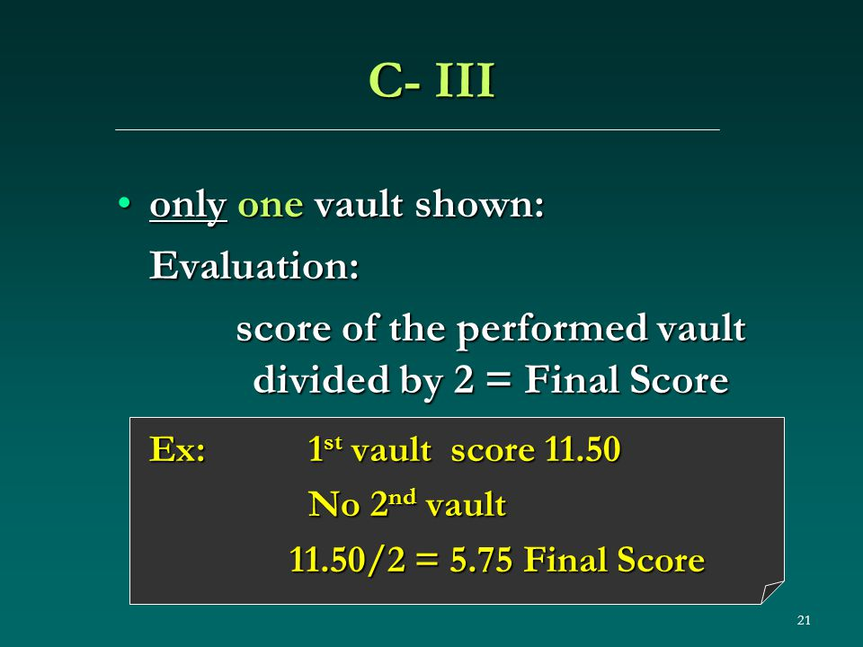 21 C- III only one vault shown:only one vault shown:Evaluation: score of the performed vault divided by 2 = Final Score Ex: 1 st vault score 11.50 No 2 nd vault No 2 nd vault 11.50/2 = 5.75 Final Score