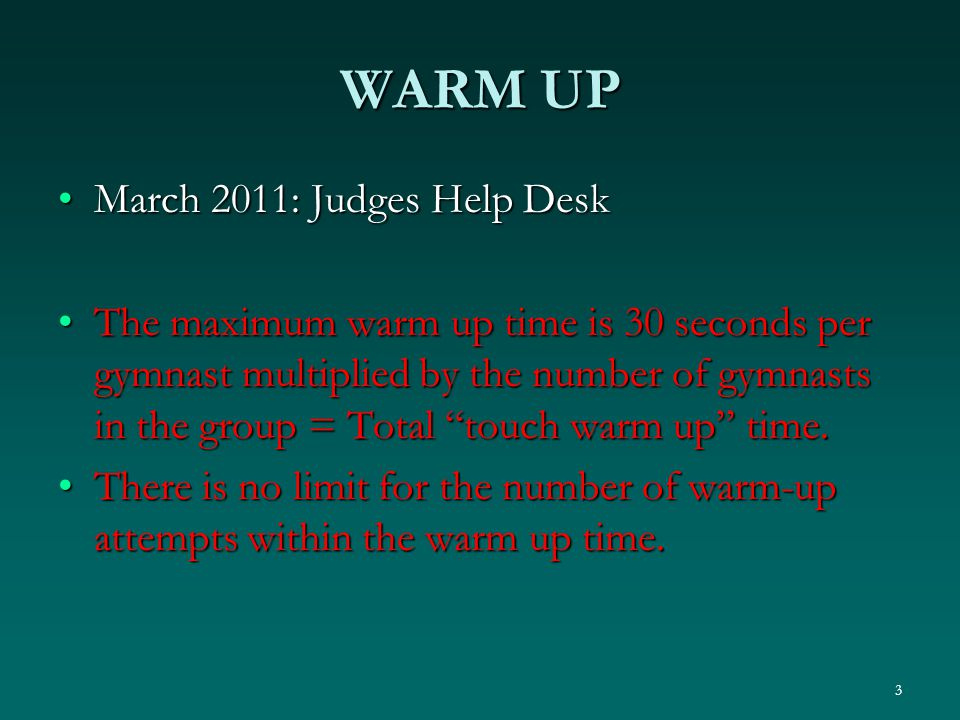 WARM UP March 2011: Judges Help DeskMarch 2011: Judges Help Desk The maximum warm up time is 30 seconds per gymnast multiplied by the number of gymnasts in the group = Total touch warm up time.The maximum warm up time is 30 seconds per gymnast multiplied by the number of gymnasts in the group = Total touch warm up time.