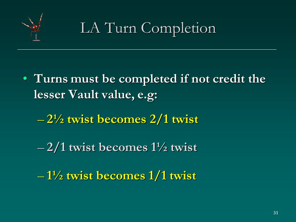 31 LA Turn Completion Turns must be completed if not credit the lesser Vault value, e.g:Turns must be completed if not credit the lesser Vault value, e.g: –2½ twist becomes 2/1 twist –2/1 twist becomes 1½ twist –1½ twist becomes 1/1 twist