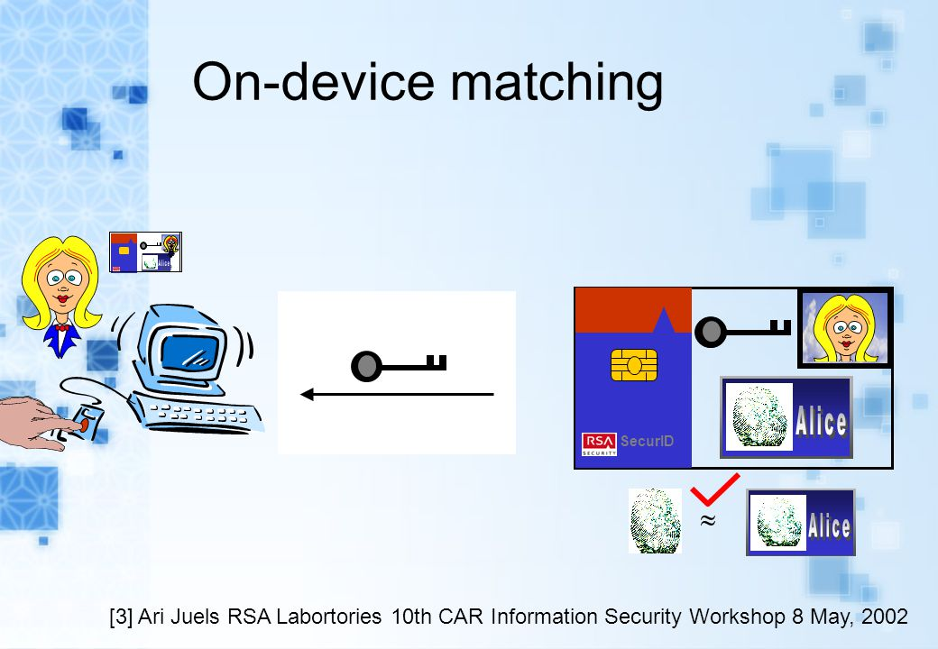 On-device matching  SecurID [3] Ari Juels RSA Labortories 10th CAR Information Security Workshop 8 May, 2002