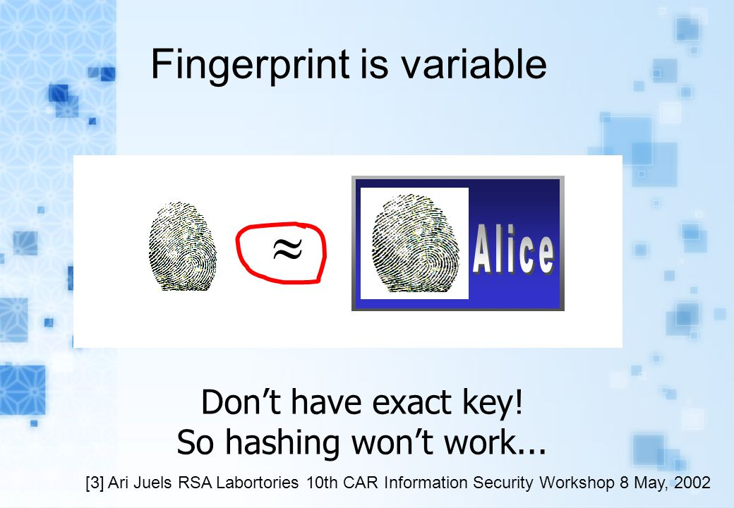 Fingerprint is variable Differing angles of presentation Differing amounts of pressure Chapped skin  Don't have exact key! So hashing won't work... [