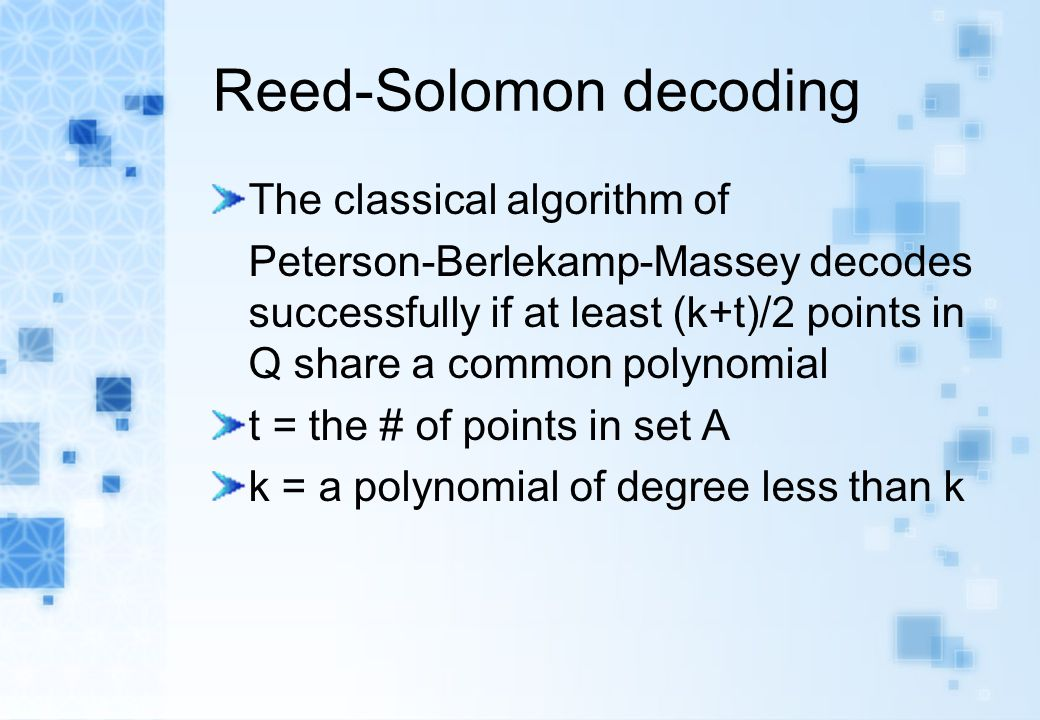 Reed-Solomon decoding The classical algorithm of Peterson-Berlekamp-Massey decodes successfully if at least (k+t)/2 points in Q share a common polynom
