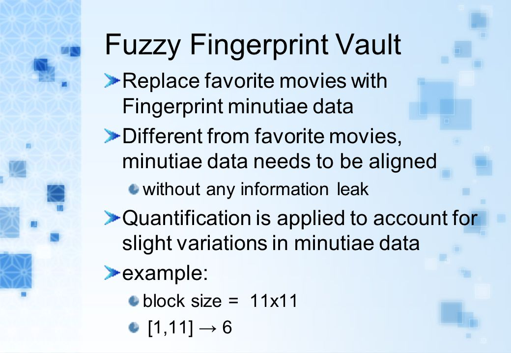 Fuzzy Fingerprint Vault Replace favorite movies with Fingerprint minutiae data Different from favorite movies, minutiae data needs to be aligned witho
