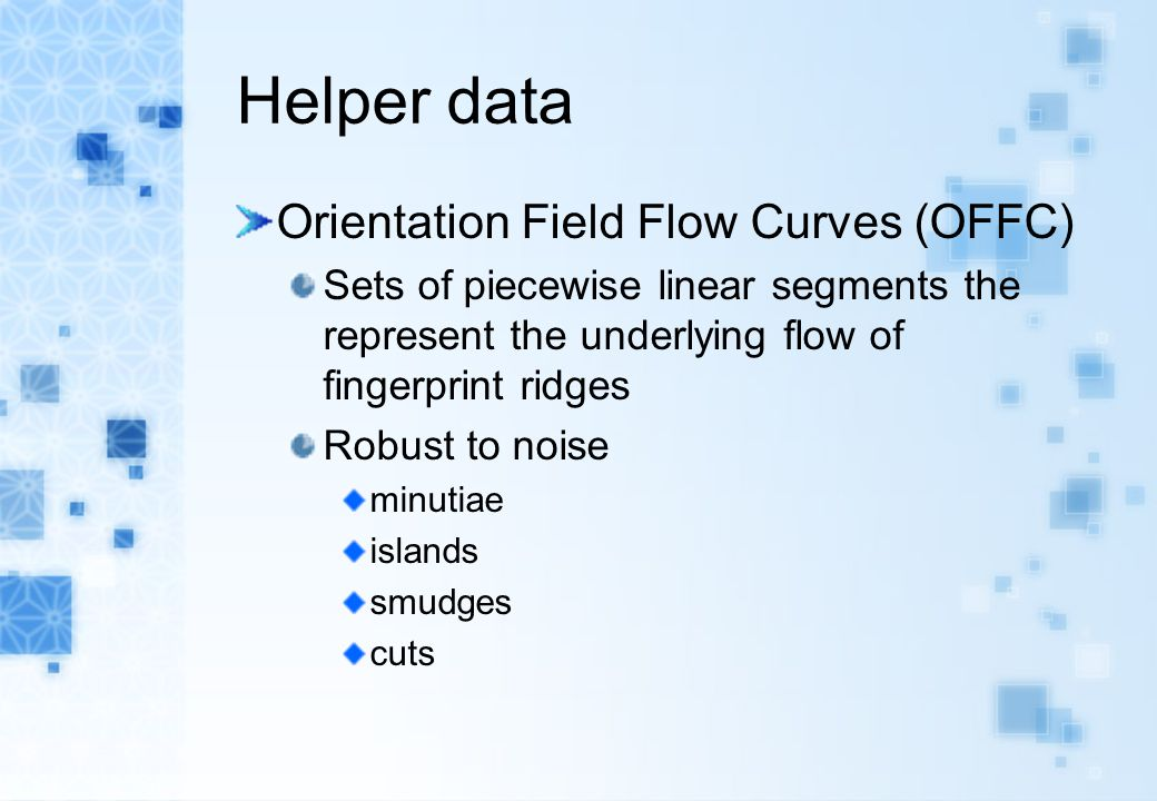 Helper data Orientation Field Flow Curves (OFFC) Sets of piecewise linear segments the represent the underlying flow of fingerprint ridges Robust to n
