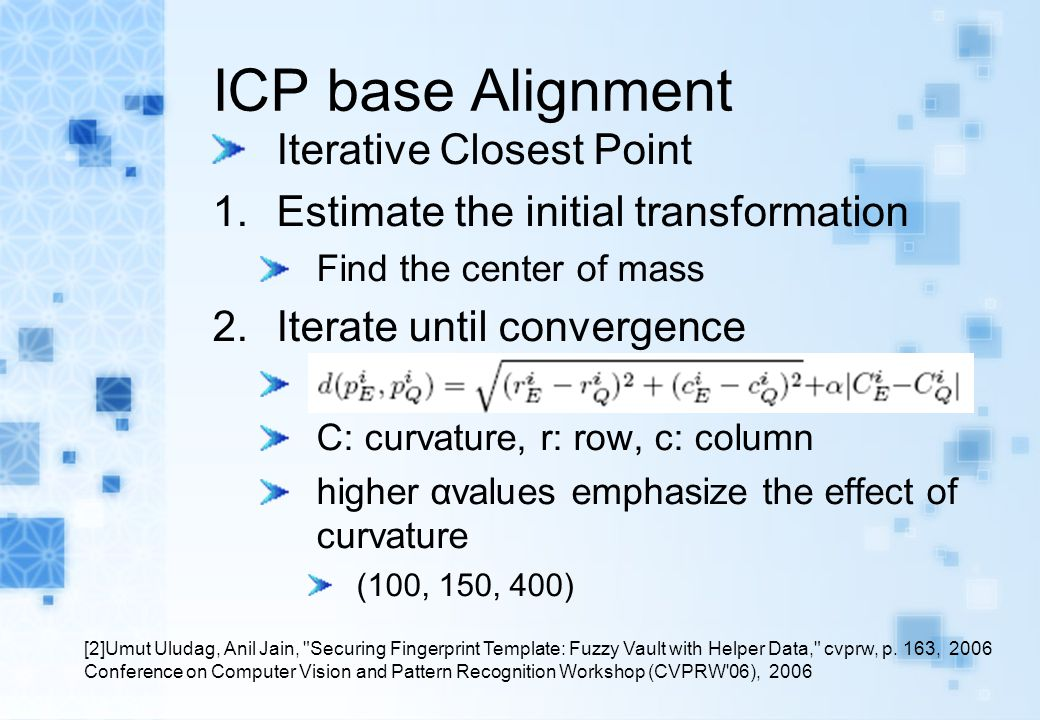 ICP base Alignment Iterative Closest Point 1.Estimate the initial transformation Find the center of mass 2.Iterate until convergence C: curvature, r: