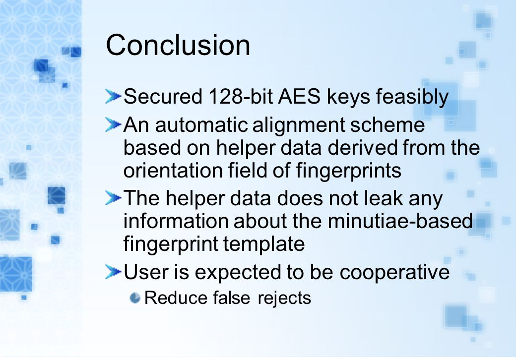 Conclusion Secured 128-bit AES keys feasibly An automatic alignment scheme based on helper data derived from the orientation field of fingerprints The