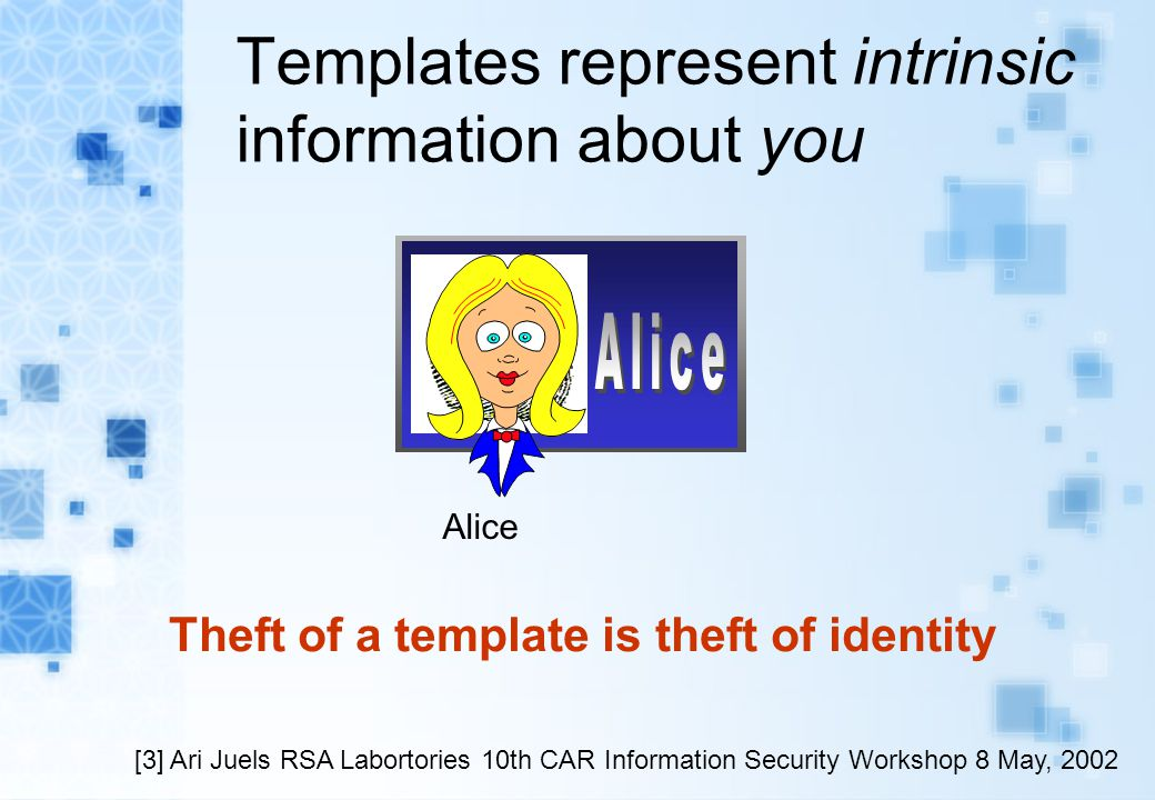 Templates represent intrinsic information about you Alice Theft of a template is theft of identity [3] Ari Juels RSA Labortories 10th CAR Information