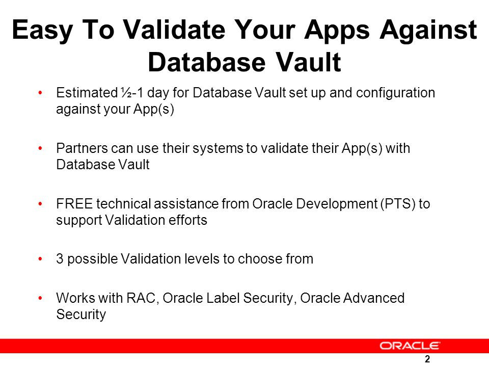 2 Easy To Validate Your Apps Against Database Vault Estimated ½-1 day for Database Vault set up and configuration against your App(s) Partners can use