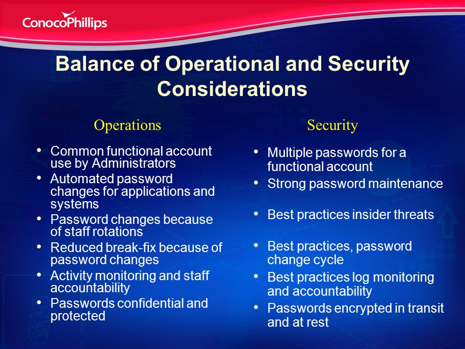 Balance of Operational and Security Considerations Common functional account use by Administrators Automated password changes for applications and systems Password changes because of staff rotations Reduced break-fix because of password changes Activity monitoring and staff accountability Passwords confidential and protected Multiple passwords for a functional account Strong password maintenance Best practices insider threats Best practices, password change cycle Best practices log monitoring and accountability Passwords encrypted in transit and at rest OperationsSecurity